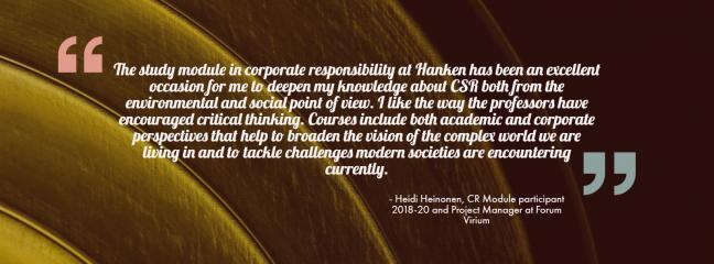 A current student Heidi Heinonen says ''The study module in corporate responsibility at Hanken has been an excellent occasion for me to deepen my knowledge of the CSR both from the environmental and social point of view. I like the way my professors have encouraged critical thinking. Courses include both academic and corporate perspectives that help to broaden the vision of the complex world we are living in and to tackle challenges modern societies are encountering currently.
